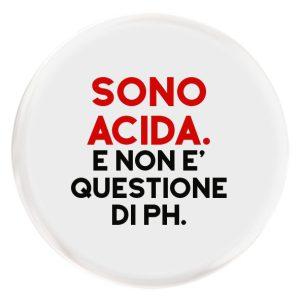 Sono acida. Ma non è questione di PH.